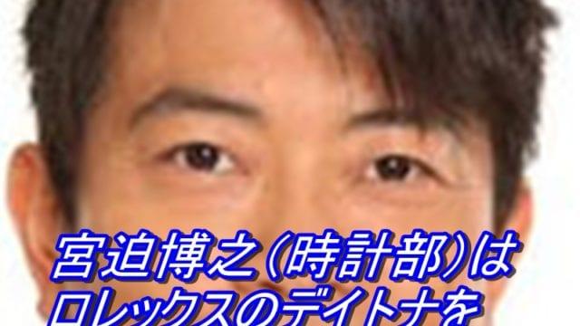 宮迫博之(時計部)はロレックスのデイトナを大島優子に噛まれた?_アイキャッチ