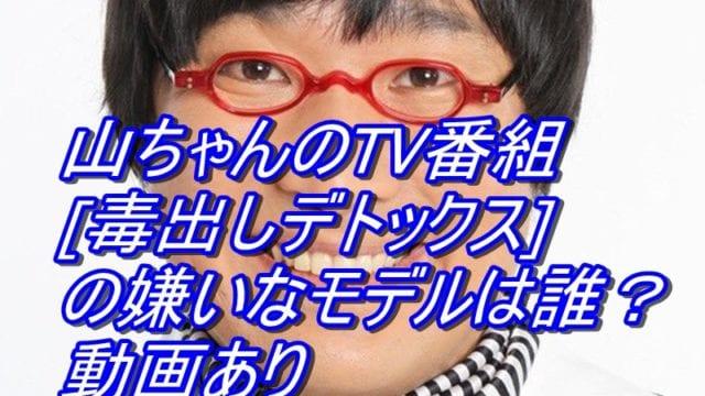 山ちゃんのTV番組[毒出しデトックス]の嫌いなモデルは誰?動画あり_アイキャッチ