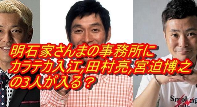 明石家さんまの事務所にカラテカ入江,田村亮,宮迫博之の3人が入る?_アイキャッチ