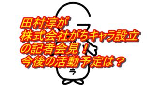田村淳の株式会社がちキャラ設立の記者会見!今後の活動予定は?_アイキャッチ
