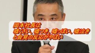 岡本社長は嘘くさい、嘘つき、嘘っぽい、嘘泣きと会見の反応がやばい_アイキャッチ