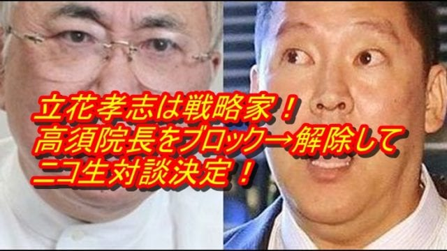立花孝志は戦略家!高須院長をブロック→解除してニコ生対談決定!_アイキャッチ