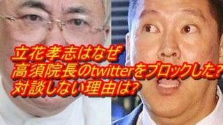 立花孝志はなぜ高須院長のtwitterをブロックした_対談しない理由は_アイキャッチ
